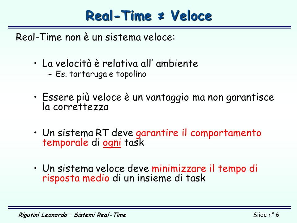 Rigutini Leonardo – Sistemi Real-TimeSlide n° 6 Real-Time Veloce Real-Time non è un sistema veloce: La velocità è relativa all ambiente –Es. tartaruga