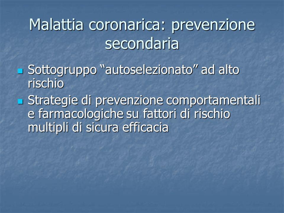 Malattia coronarica: prevenzione secondaria Sottogruppo autoselezionato ad alto rischio Sottogruppo autoselezionato ad alto rischio Strategie di prevenzione comportamentali e farmacologiche su fattori di rischio multipli di sicura efficacia Strategie di prevenzione comportamentali e farmacologiche su fattori di rischio multipli di sicura efficacia