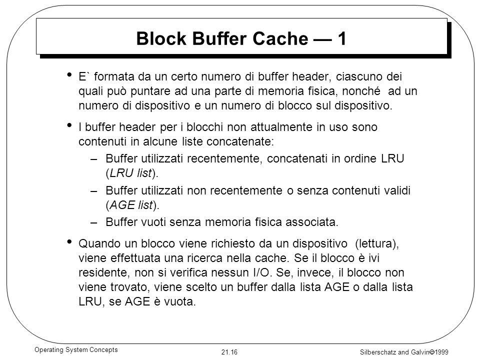 Silberschatz and Galvin 1999 21.16 Operating System Concepts Block Buffer Cache 1 E` formata da un certo numero di buffer header, ciascuno dei quali può puntare ad una parte di memoria fisica, nonché ad un numero di dispositivo e un numero di blocco sul dispositivo.