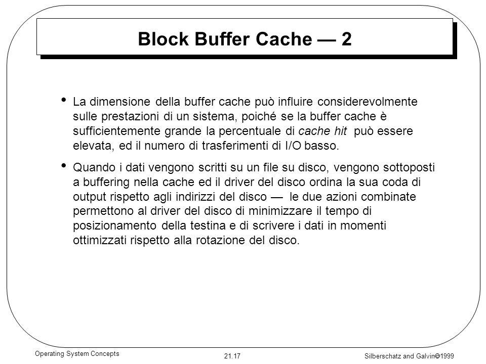 Silberschatz and Galvin 1999 21.17 Operating System Concepts Block Buffer Cache 2 La dimensione della buffer cache può influire considerevolmente sulle prestazioni di un sistema, poiché se la buffer cache è sufficientemente grande la percentuale di cache hit può essere elevata, ed il numero di trasferimenti di I/O basso.