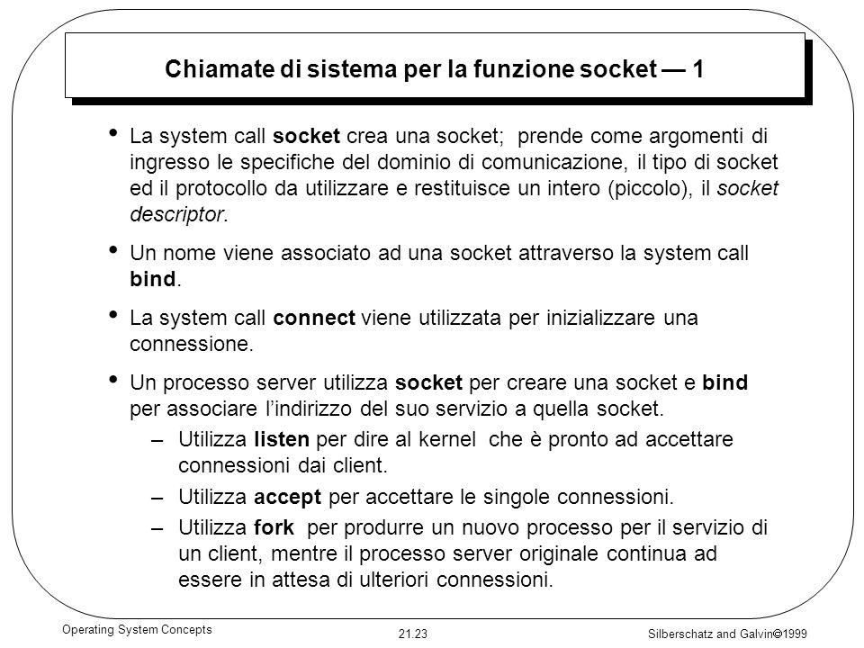 Silberschatz and Galvin 1999 21.23 Operating System Concepts Chiamate di sistema per la funzione socket 1 La system call socket crea una socket; prende come argomenti di ingresso le specifiche del dominio di comunicazione, il tipo di socket ed il protocollo da utilizzare e restituisce un intero (piccolo), il socket descriptor.