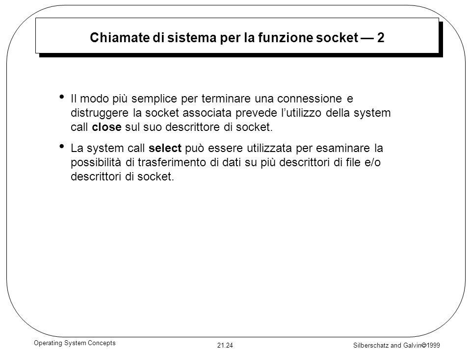 Silberschatz and Galvin 1999 21.24 Operating System Concepts Chiamate di sistema per la funzione socket 2 Il modo più semplice per terminare una connessione e distruggere la socket associata prevede lutilizzo della system call close sul suo descrittore di socket.