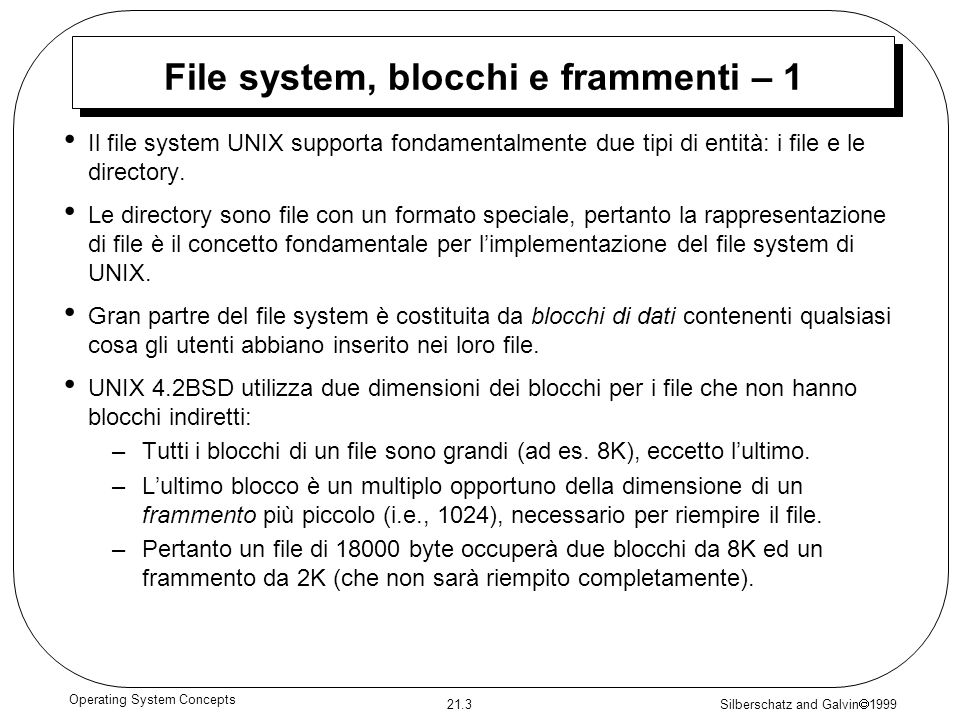 Silberschatz and Galvin 1999 21.3 Operating System Concepts File system, blocchi e frammenti – 1 Il file system UNIX supporta fondamentalmente due tipi di entità: i file e le directory.