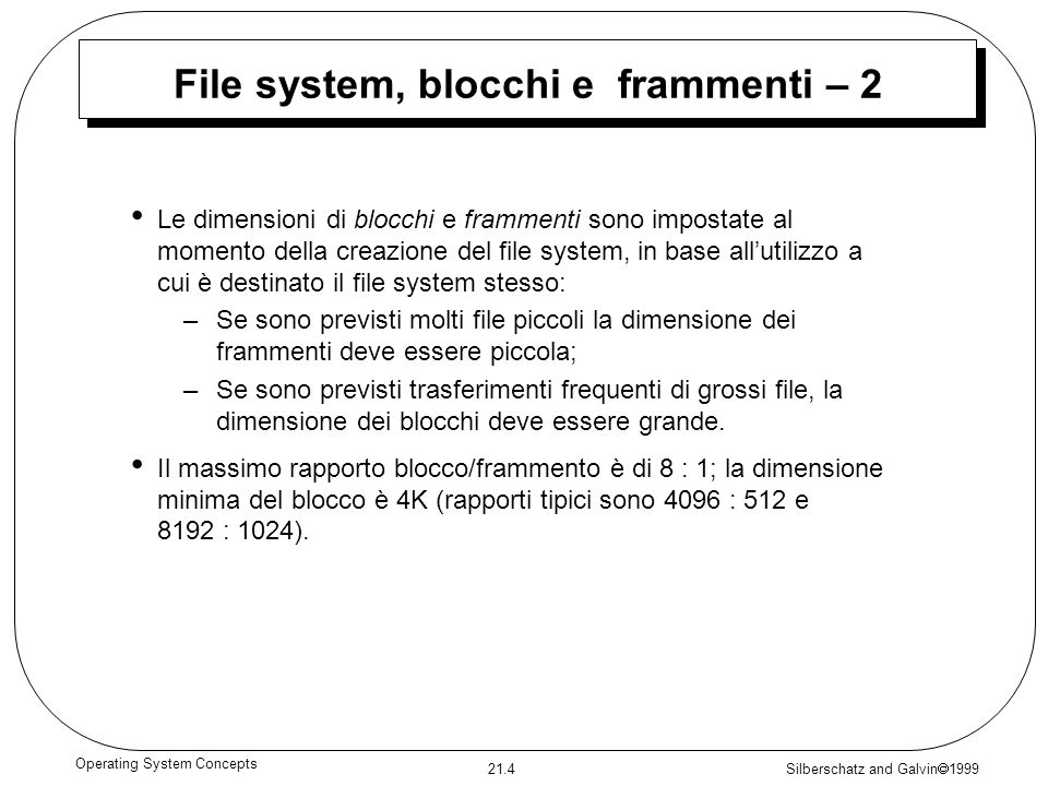 Silberschatz and Galvin 1999 21.4 Operating System Concepts File system, blocchi e frammenti – 2 Le dimensioni di blocchi e frammenti sono impostate al momento della creazione del file system, in base allutilizzo a cui è destinato il file system stesso: –Se sono previsti molti file piccoli la dimensione dei frammenti deve essere piccola; –Se sono previsti trasferimenti frequenti di grossi file, la dimensione dei blocchi deve essere grande.