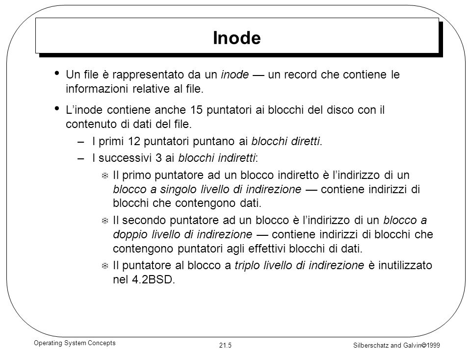 Silberschatz and Galvin 1999 21.5 Operating System Concepts Inode Un file è rappresentato da un inode un record che contiene le informazioni relative