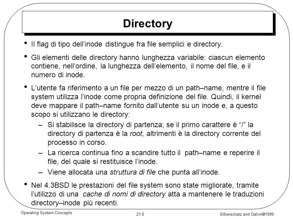 Silberschatz and Galvin 1999 21.6 Operating System Concepts Directory Il flag di tipo dellinode distingue fra file semplici e directory. Gli elementi