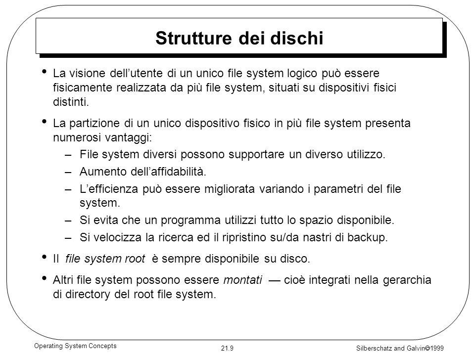 Silberschatz and Galvin 1999 21.9 Operating System Concepts Strutture dei dischi La visione dellutente di un unico file system logico può essere fisicamente realizzata da più file system, situati su dispositivi fisici distinti.