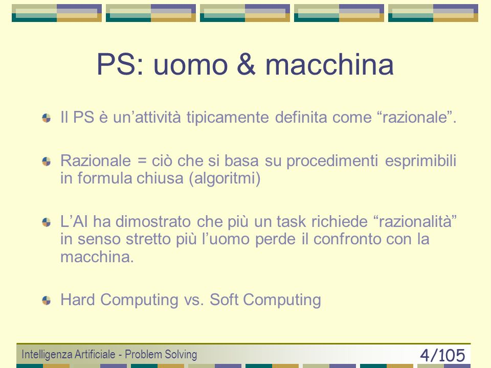 Intelligenza Artificiale - Problem Solving 34/105 Iterative Deepening Search (evitare di cadere in loop infiniti) Ricerca a profondità limitata Passo 1: l = 0 Passo 2: si applica la ricerca a profondità limitata partendo da X 0 se la coda è vuota al raggiungimento di l si reitera il passo 2 aumentando l E ottimale e completa Complex.