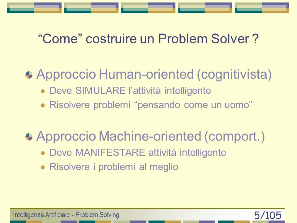 Intelligenza Artificiale - Problem Solving 75/105 11+2212+2015+1816+1619+1420+1221+10 10+2013+1814+1617+1418+1222+8 9+188+1624+1223+624+425+2 X 31+2 6+207+1826+429+230+4 5+2227+628+4 4+243+22 2+241+22 O 5+30 w = 2 WA* Esempio: maze problem
