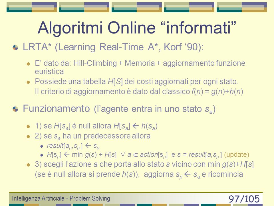 Intelligenza Artificiale - Problem Solving 96/105 Online Depth First Search if (goal_test(s a )== true) return STOP if (UNEXPLORED[s a ] == null) { fi