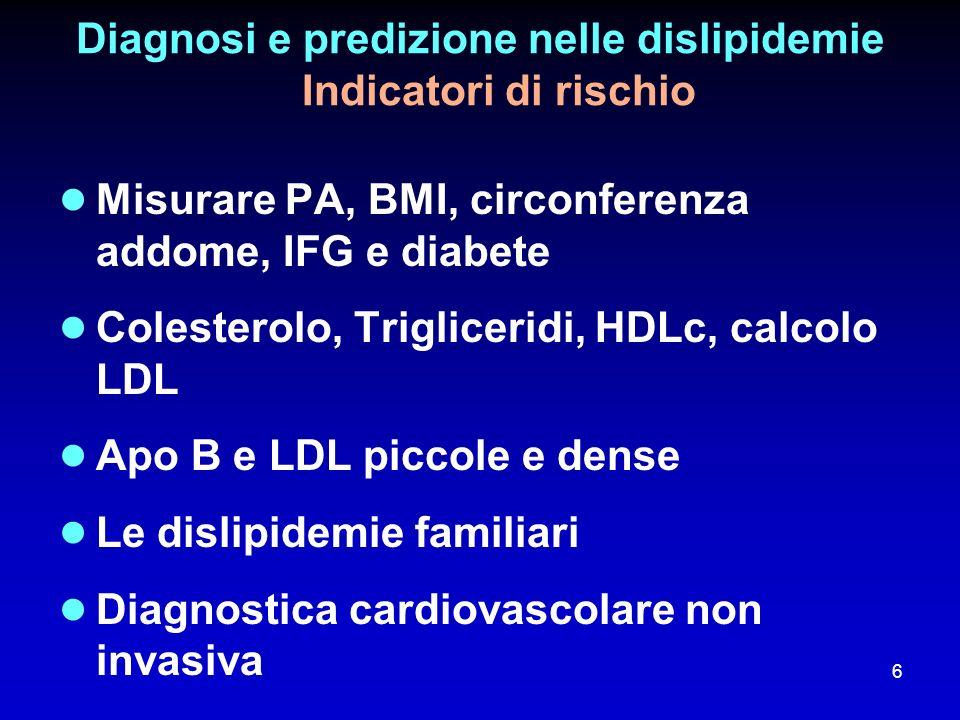 Diagnosi e predizione nelle dislipidemie Indicatori di rischio Misurare PA, BMI, circonferenza addome, IFG e diabete Colesterolo, Trigliceridi, HDLc,