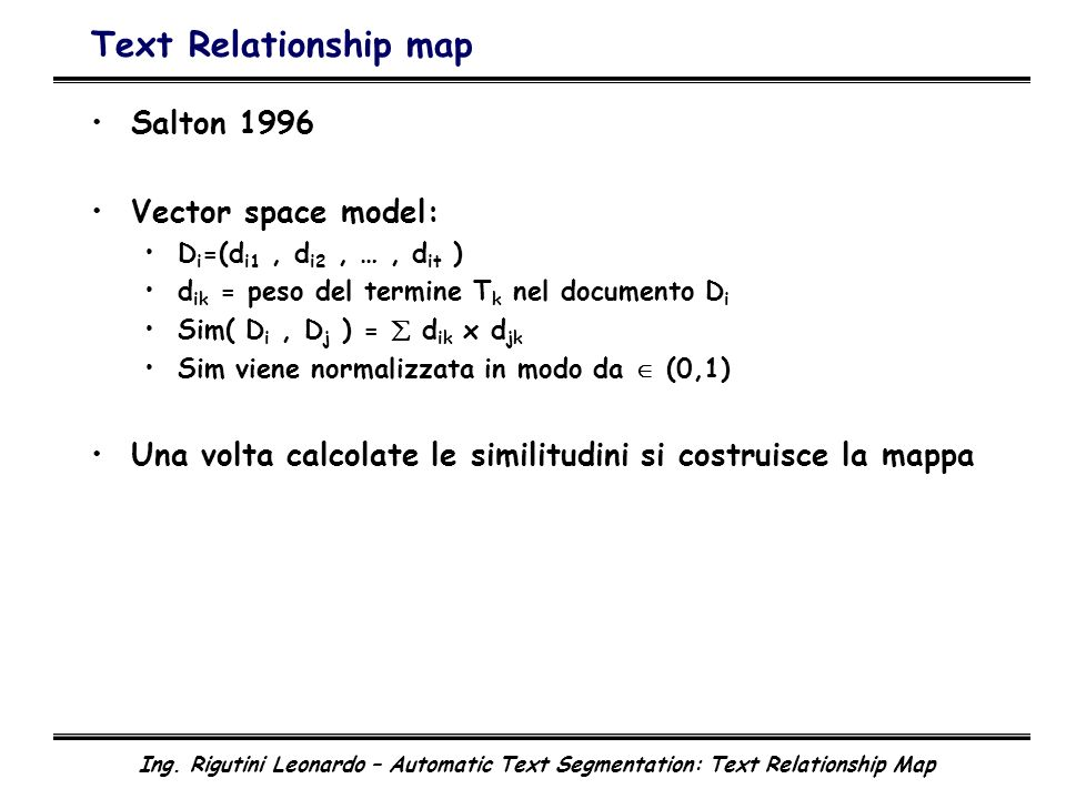 Ing. Rigutini Leonardo – Automatic Text Segmentation: Text Relationship Map Text Relationship map Salton 1996 Vector space model: D i =(d i1, d i2, …,