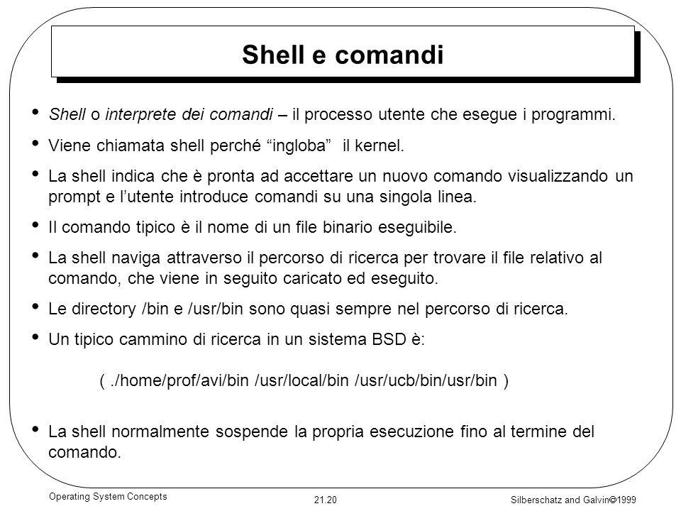 Silberschatz and Galvin 1999 21.20 Operating System Concepts Shell e comandi Shell o interprete dei comandi – il processo utente che esegue i programm