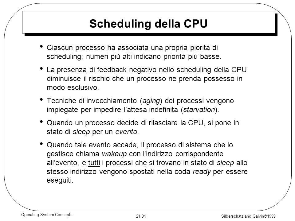 Silberschatz and Galvin 1999 21.31 Operating System Concepts Scheduling della CPU Ciascun processo ha associata una propria piorità di scheduling; num