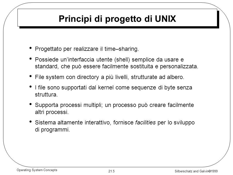 Silberschatz and Galvin 1999 21.5 Operating System Concepts Principi di progetto di UNIX Progettato per realizzare il time–sharing. Possiede uninterfa