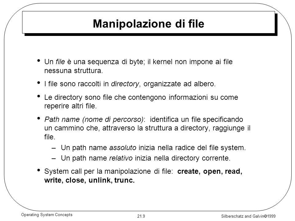 Silberschatz and Galvin 1999 21.9 Operating System Concepts Manipolazione di file Un file è una sequenza di byte; il kernel non impone ai file nessuna