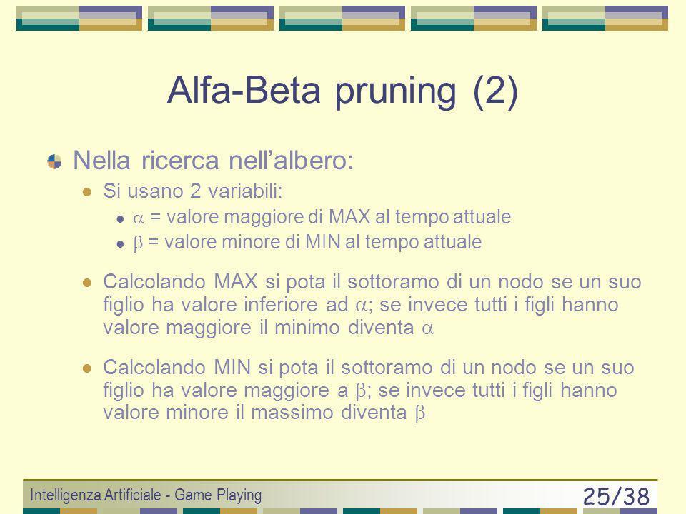 Intelligenza Artificiale - Game Playing 24/38 Alfa-Beta pruning (McCarthy 56) Si può ottenere la mossa MAX senza osservare esaustivamente lalbero, per
