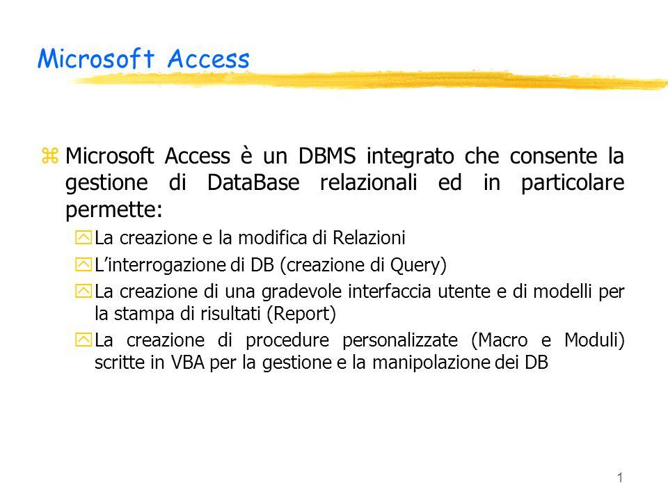 1 Microsoft Access zMicrosoft Access è un DBMS integrato che consente la gestione di DataBase relazionali ed in particolare permette: yLa creazione e