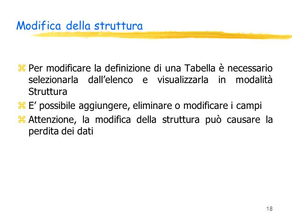18 Modifica della struttura zPer modificare la definizione di una Tabella è necessario selezionarla dallelenco e visualizzarla in modalità Struttura z
