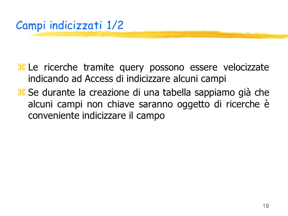 19 Campi indicizzati 1/2 zLe ricerche tramite query possono essere velocizzate indicando ad Access di indicizzare alcuni campi zSe durante la creazion
