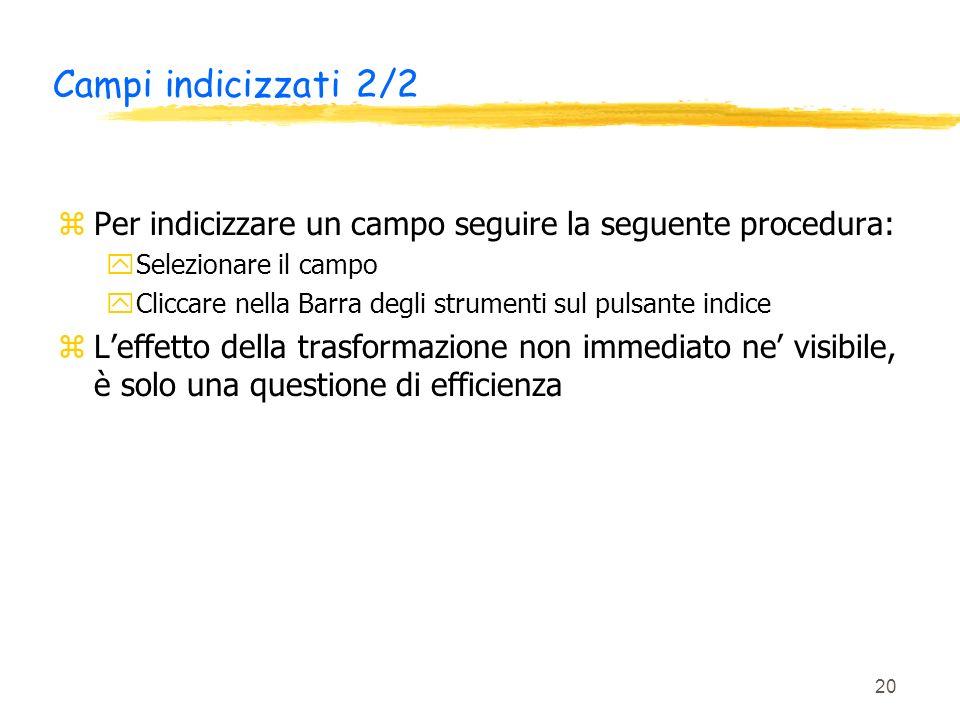 20 Campi indicizzati 2/2 zPer indicizzare un campo seguire la seguente procedura: ySelezionare il campo yCliccare nella Barra degli strumenti sul puls