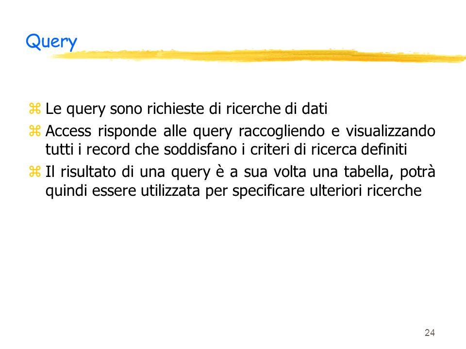 24 Query zLe query sono richieste di ricerche di dati zAccess risponde alle query raccogliendo e visualizzando tutti i record che soddisfano i criteri