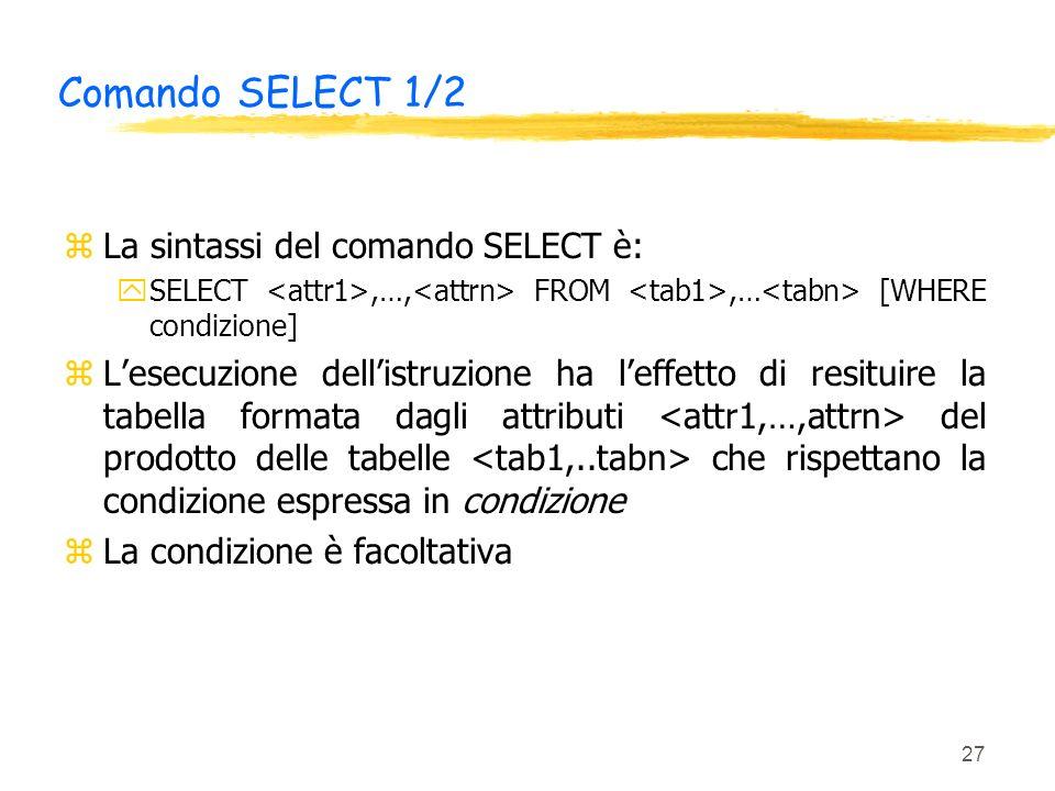 27 Comando SELECT 1/2 zLa sintassi del comando SELECT è: ySELECT,…, FROM,… [WHERE condizione] zLesecuzione dellistruzione ha leffetto di resituire la