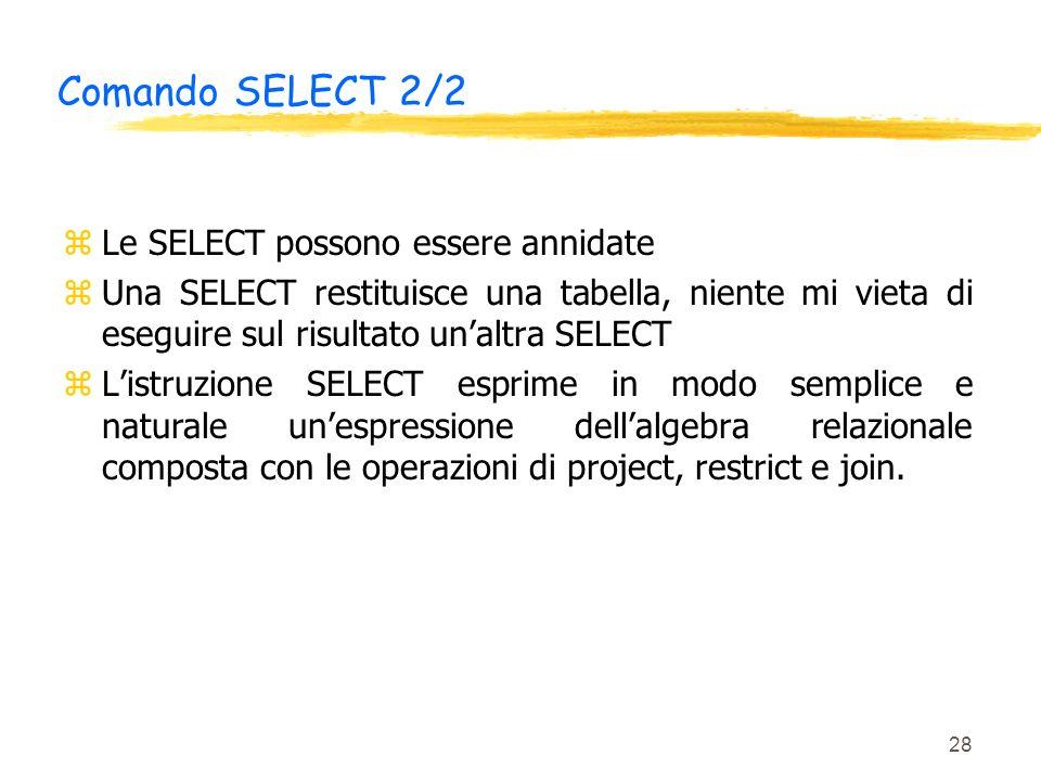 28 Comando SELECT 2/2 zLe SELECT possono essere annidate zUna SELECT restituisce una tabella, niente mi vieta di eseguire sul risultato unaltra SELECT