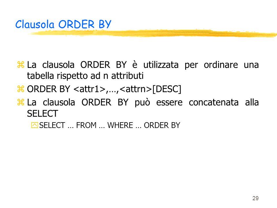 29 Clausola ORDER BY zLa clausola ORDER BY è utilizzata per ordinare una tabella rispetto ad n attributi zORDER BY,…, [DESC] zLa clausola ORDER BY può