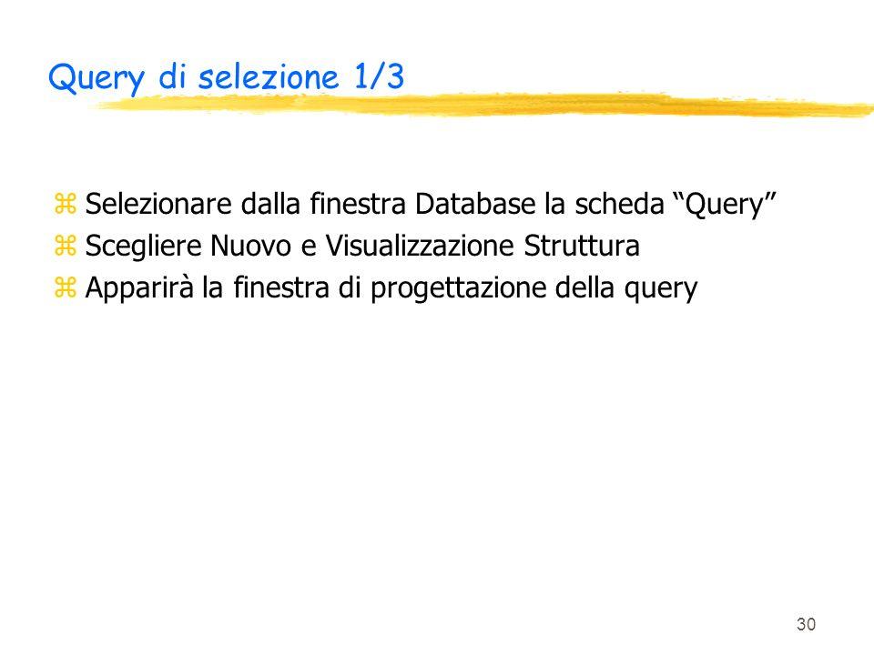 30 Query di selezione 1/3 zSelezionare dalla finestra Database la scheda Query zScegliere Nuovo e Visualizzazione Struttura zApparirà la finestra di p