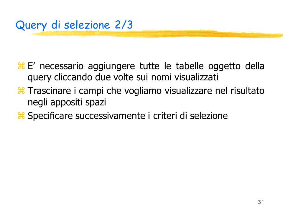 31 Query di selezione 2/3 zE necessario aggiungere tutte le tabelle oggetto della query cliccando due volte sui nomi visualizzati zTrascinare i campi