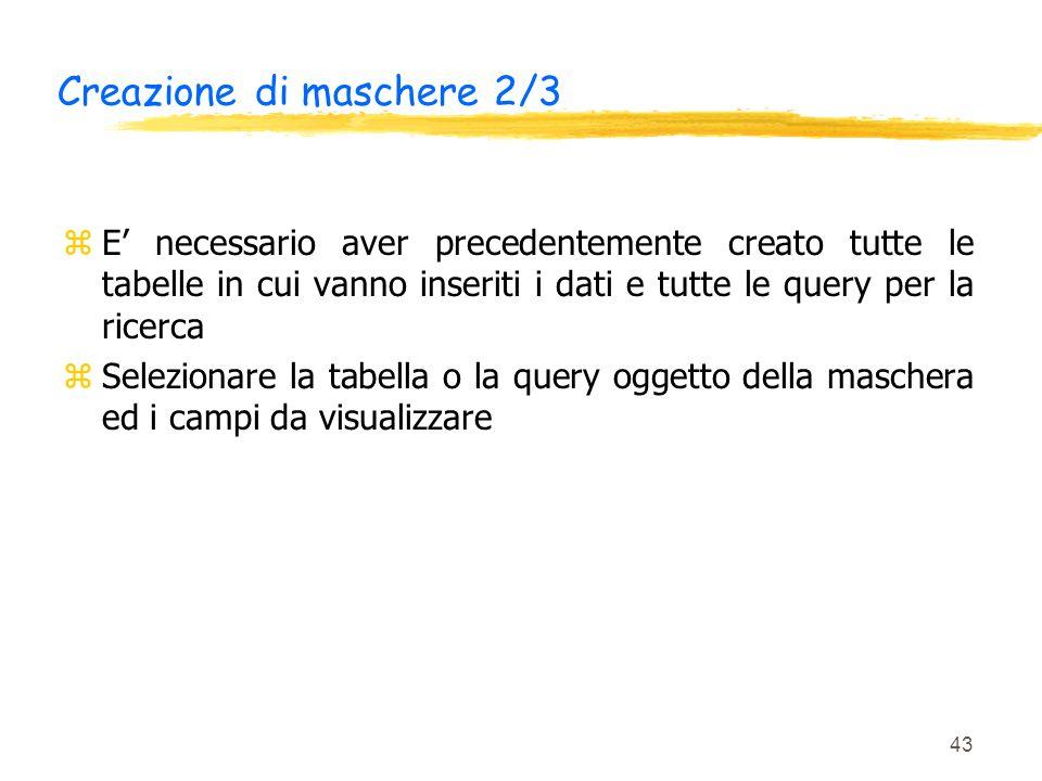 43 Creazione di maschere 2/3 zE necessario aver precedentemente creato tutte le tabelle in cui vanno inseriti i dati e tutte le query per la ricerca z