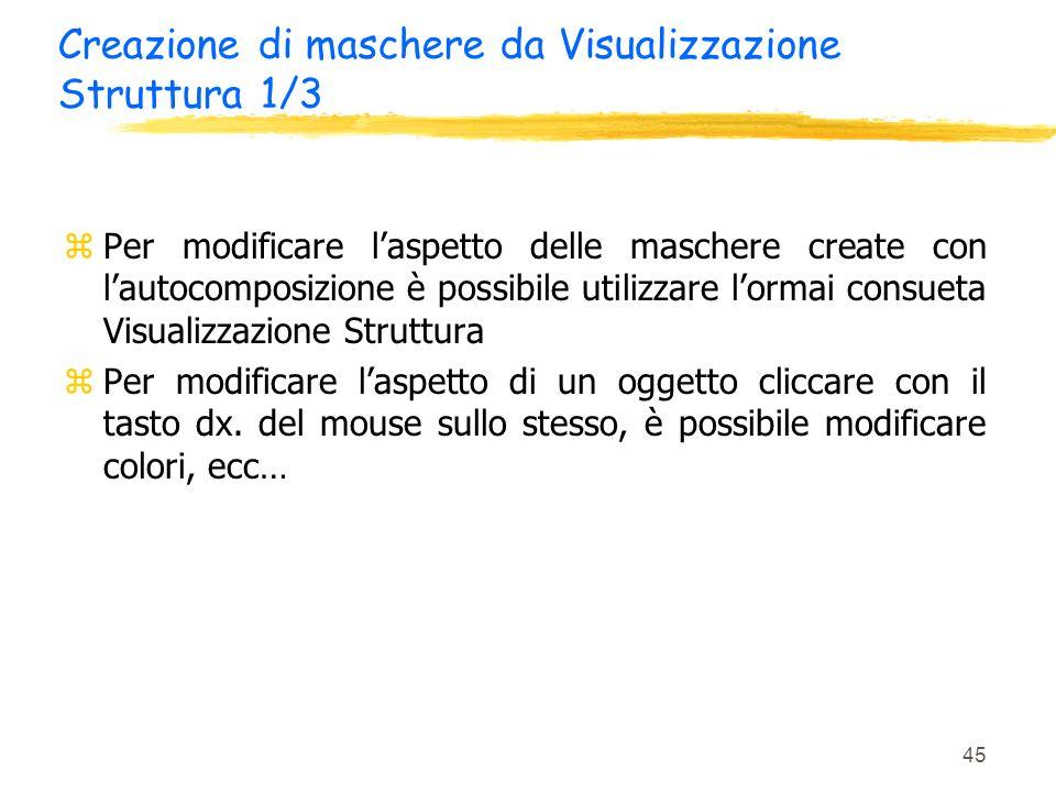 45 Creazione di maschere da Visualizzazione Struttura 1/3 zPer modificare laspetto delle maschere create con lautocomposizione è possibile utilizzare