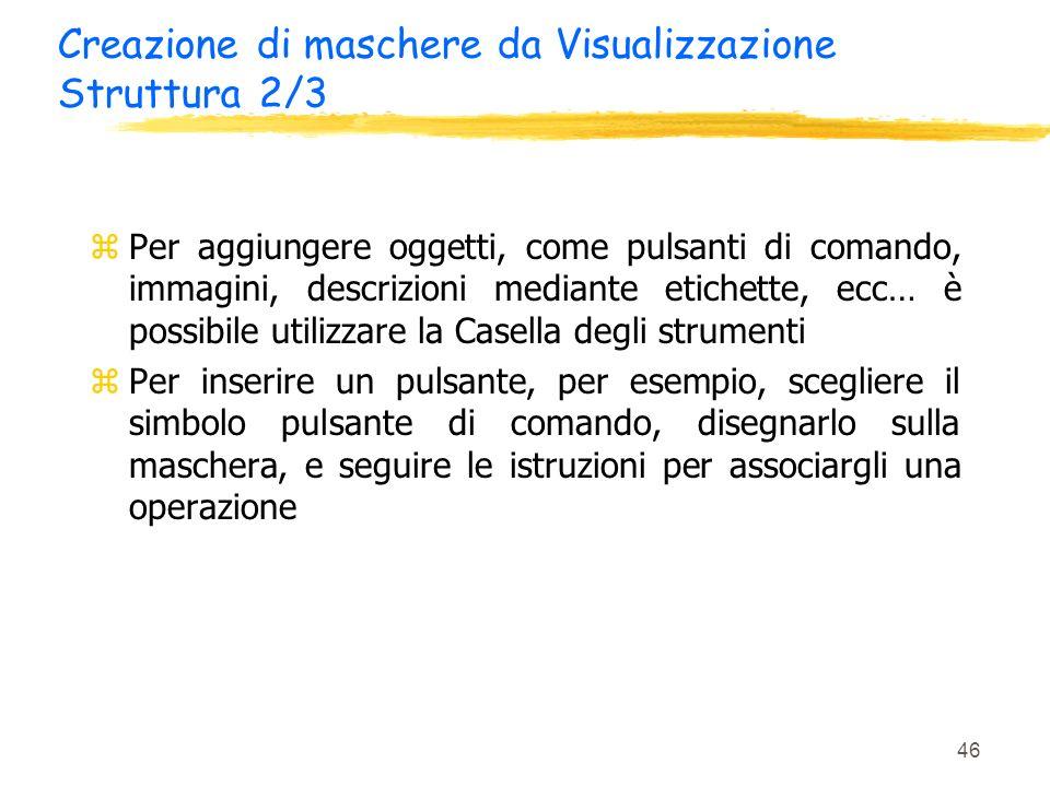 46 Creazione di maschere da Visualizzazione Struttura 2/3 zPer aggiungere oggetti, come pulsanti di comando, immagini, descrizioni mediante etichette,