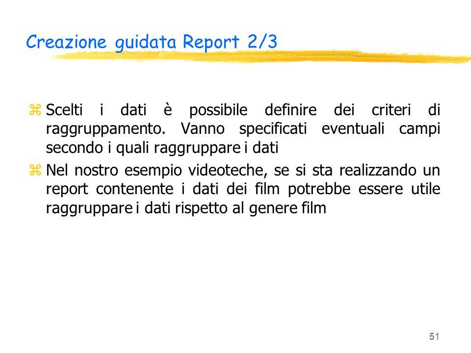 51 Creazione guidata Report 2/3 zScelti i dati è possibile definire dei criteri di raggruppamento. Vanno specificati eventuali campi secondo i quali r