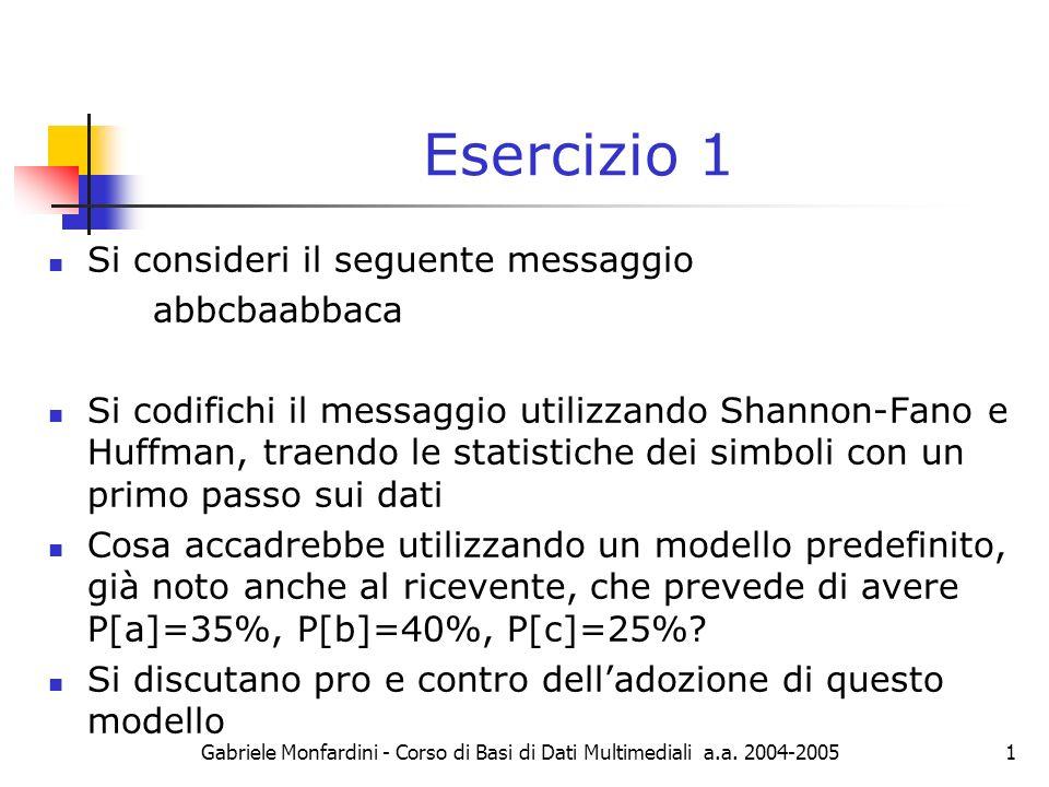 Gabriele Monfardini - Corso di Basi di Dati Multimediali a.a. 2004-20051 Esercizio 1 Si consideri il seguente messaggio abbcbaabbaca Si codifichi il m