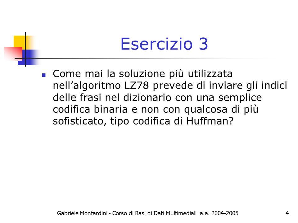 Gabriele Monfardini - Corso di Basi di Dati Multimediali a.a. 2004-20054 Esercizio 3 Come mai la soluzione più utilizzata nellalgoritmo LZ78 prevede d