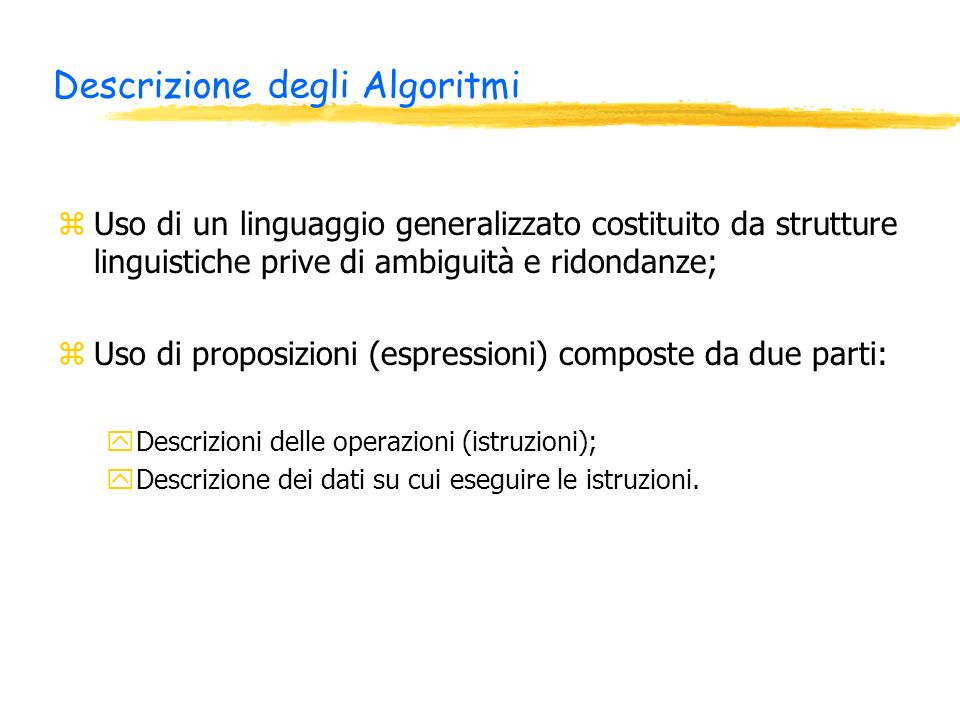 Descrizione degli Algoritmi zUso di un linguaggio generalizzato costituito da strutture linguistiche prive di ambiguità e ridondanze; zUso di proposizioni (espressioni) composte da due parti: yDescrizioni delle operazioni (istruzioni); yDescrizione dei dati su cui eseguire le istruzioni.