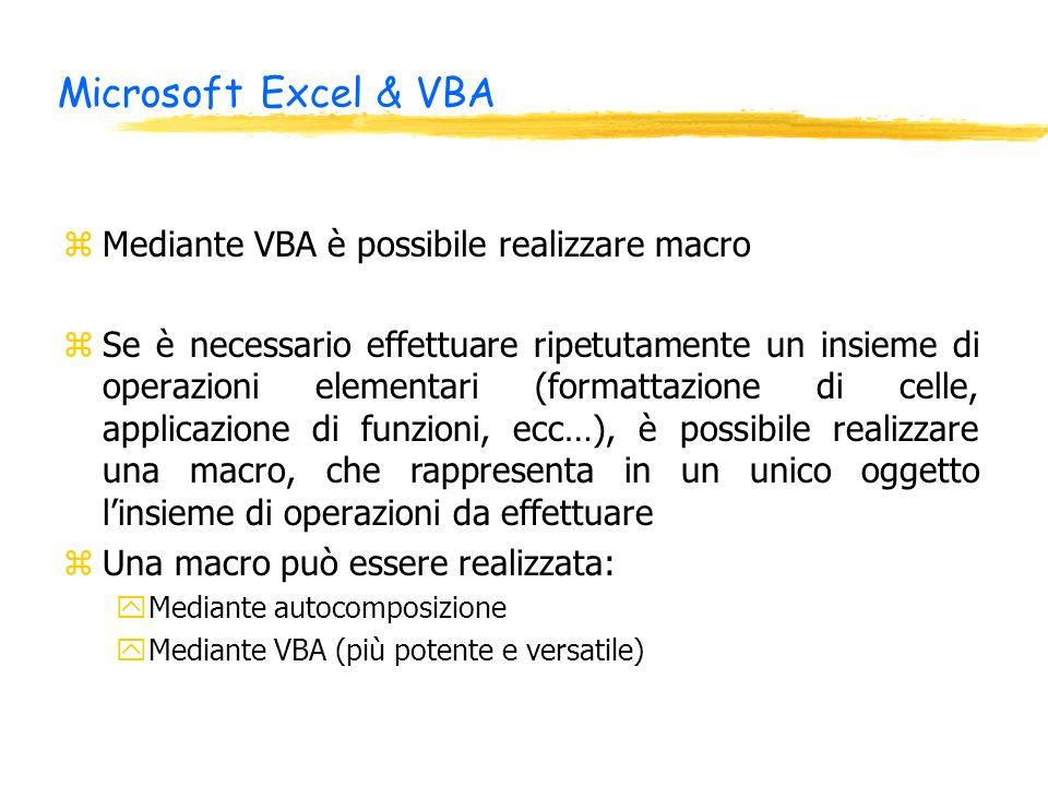 Microsoft Excel & VBA zMediante VBA è possibile realizzare macro zSe è necessario effettuare ripetutamente un insieme di operazioni elementari (formattazione di celle, applicazione di funzioni, ecc…), è possibile realizzare una macro, che rappresenta in un unico oggetto linsieme di operazioni da effettuare zUna macro può essere realizzata: yMediante autocomposizione yMediante VBA (più potente e versatile)