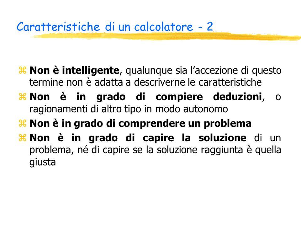 Caratteristiche di un calcolatore - 2 zNon è intelligente, qualunque sia laccezione di questo termine non è adatta a descriverne le caratteristiche zN