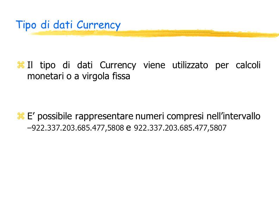 Tipo di dati Currency zIl tipo di dati Currency viene utilizzato per calcoli monetari o a virgola fissa zE possibile rappresentare numeri compresi nellintervallo –922.337.203.685.477,5808 e 922.337.203.685.477,5807