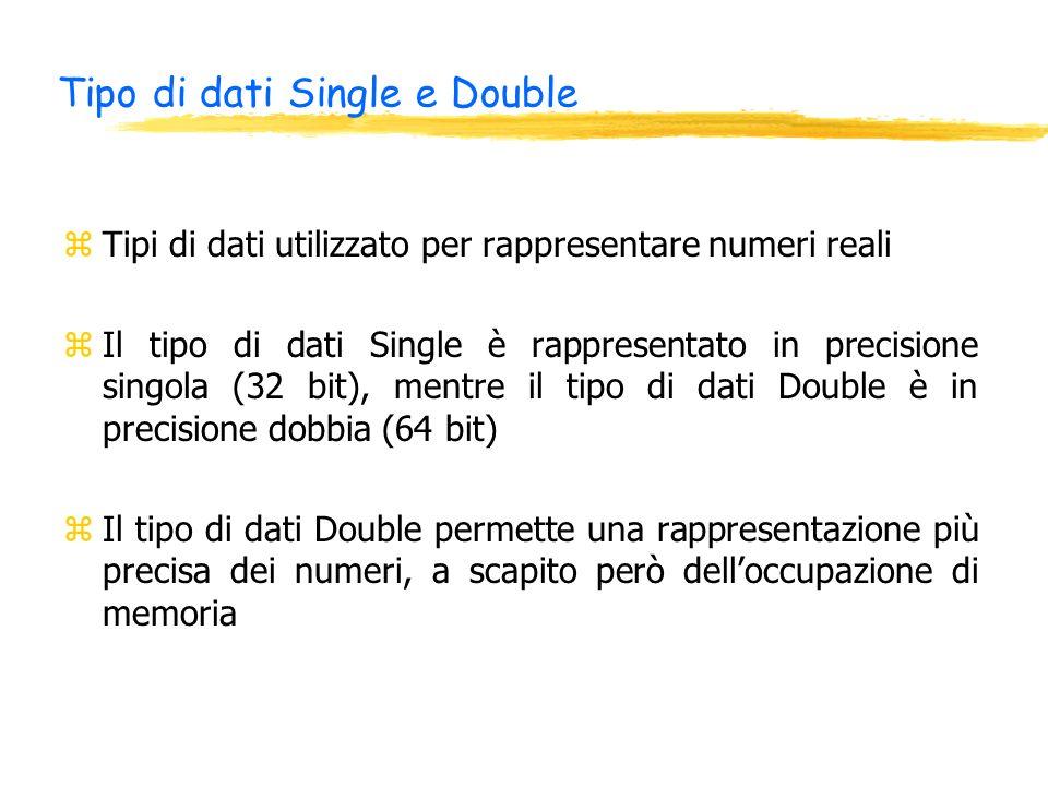Tipo di dati Single e Double zTipi di dati utilizzato per rappresentare numeri reali zIl tipo di dati Single è rappresentato in precisione singola (32 bit), mentre il tipo di dati Double è in precisione dobbia (64 bit) zIl tipo di dati Double permette una rappresentazione più precisa dei numeri, a scapito però delloccupazione di memoria