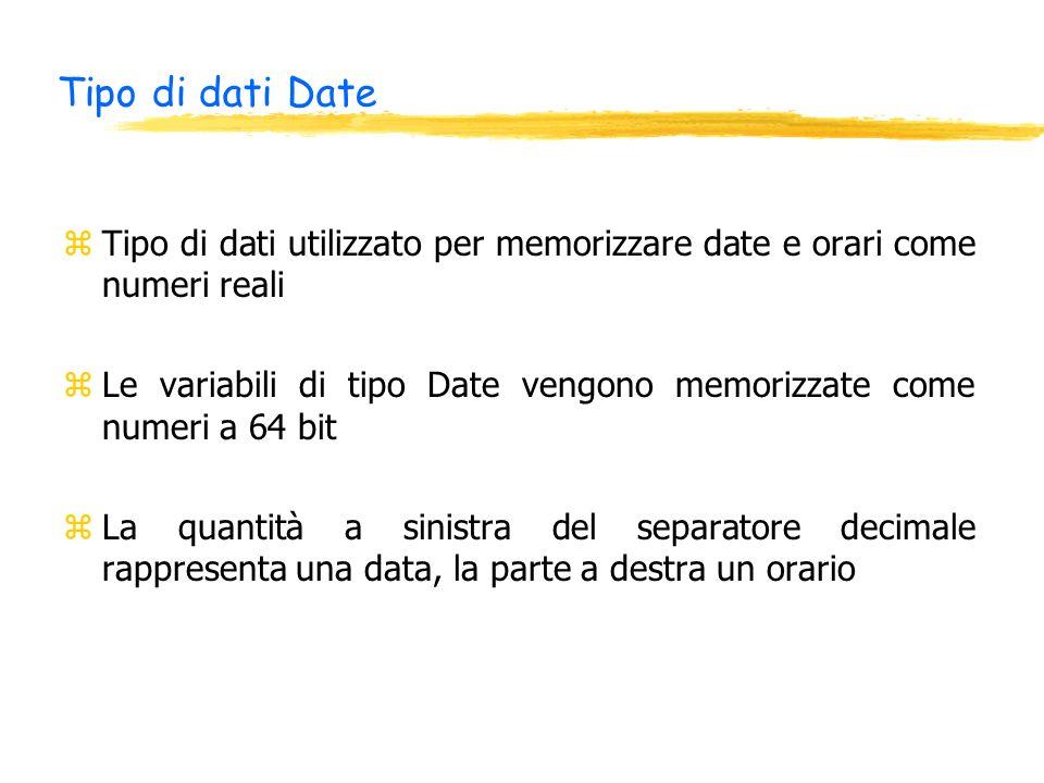 Tipo di dati Date zTipo di dati utilizzato per memorizzare date e orari come numeri reali zLe variabili di tipo Date vengono memorizzate come numeri a 64 bit zLa quantità a sinistra del separatore decimale rappresenta una data, la parte a destra un orario