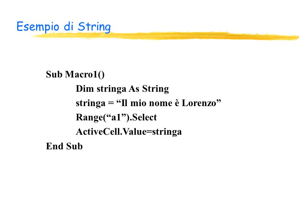 Esempio di String Sub Macro1() Dim stringa As String stringa = Il mio nome è Lorenzo Range(a1).Select ActiveCell.Value=stringa End Sub