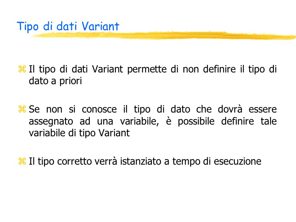 Tipo di dati Variant zIl tipo di dati Variant permette di non definire il tipo di dato a priori zSe non si conosce il tipo di dato che dovrà essere assegnato ad una variabile, è possibile definire tale variabile di tipo Variant zIl tipo corretto verrà istanziato a tempo di esecuzione
