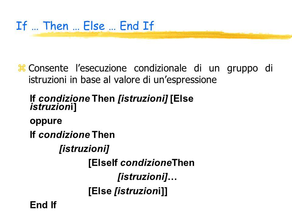 If … Then … Else … End If zConsente lesecuzione condizionale di un gruppo di istruzioni in base al valore di unespressione If condizione Then [istruzioni] [Else istruzioni] oppure If condizione Then [istruzioni] [ElseIf condizioneThen [istruzioni]… [Else [istruzioni]] End If