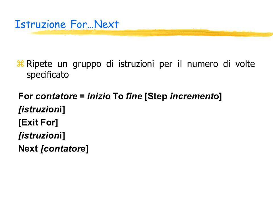 Istruzione For…Next zRipete un gruppo di istruzioni per il numero di volte specificato For contatore = inizio To fine [Step incremento] [istruzioni] [Exit For] [istruzioni] Next [contatore]