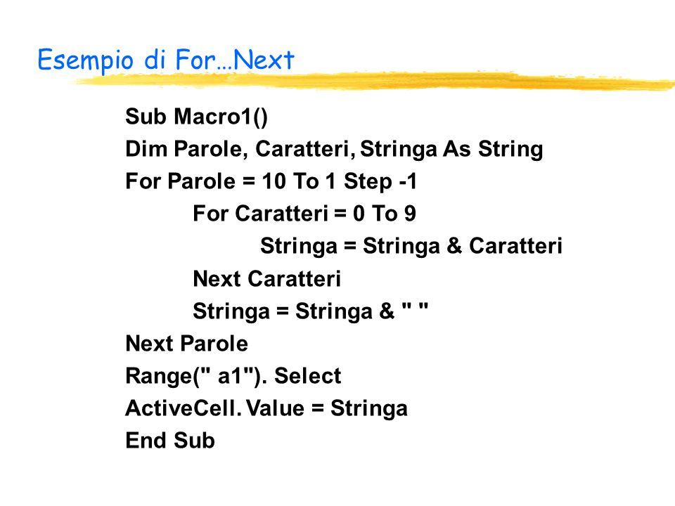 Esempio di For…Next Sub Macro1() Dim Parole, Caratteri, Stringa As String For Parole = 10 To 1 Step -1 For Caratteri = 0 To 9 Stringa = Stringa & Caratteri Next Caratteri Stringa = Stringa & Next Parole Range( a1 ).