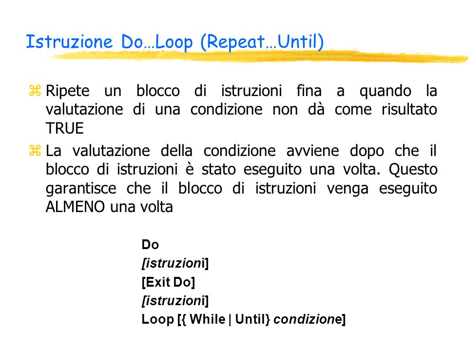 Istruzione Do…Loop (Repeat…Until) zRipete un blocco di istruzioni fina a quando la valutazione di una condizione non dà come risultato TRUE zLa valutazione della condizione avviene dopo che il blocco di istruzioni è stato eseguito una volta.