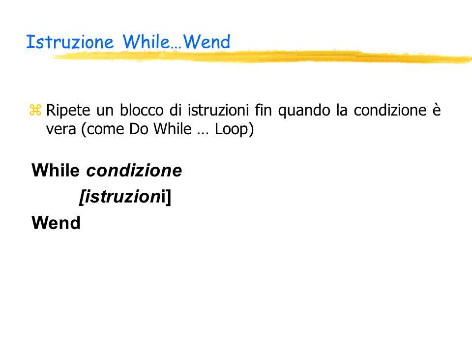 Istruzione While…Wend zRipete un blocco di istruzioni fin quando la condizione è vera (come Do While … Loop) While condizione [istruzioni] Wend